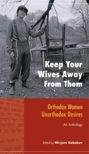 """Keep Your Wives Away From Them: Orthodox Women, Unorthodox Desires"" by Miryam Kabakov"